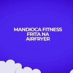 mandioca macaxeira aipim fitness frito airfryer