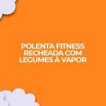 Receita de polenta fitness recheada com legumes a vapor dieta