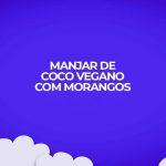 sobremesa vegana. Manjar de coco com morangos e tapioca. Receitas fitness!