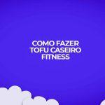 como fazer tofu caseiro para dietas fitness