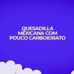 receita de quesadilla mexicana com pouco carboidrato para dietas